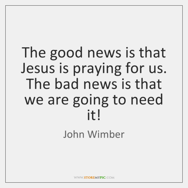 The good news is that Jesus is praying for us. The bad ...
