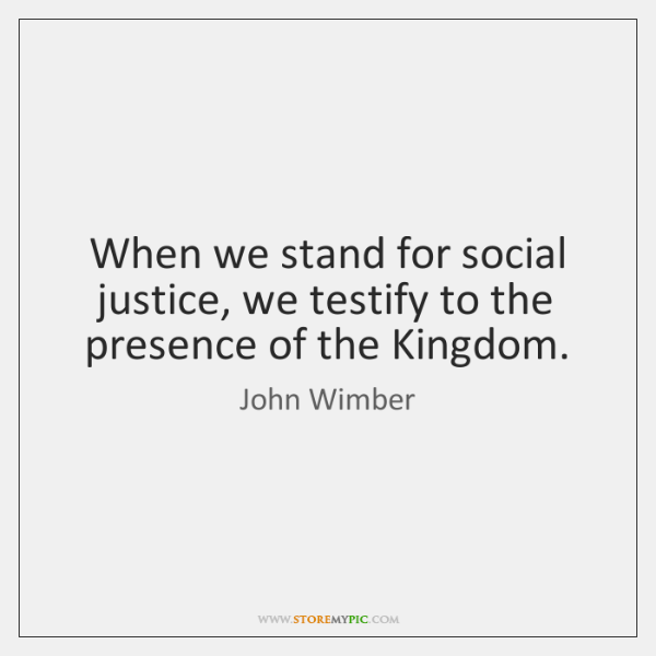 When we stand for social justice, we testify to the presence of ...