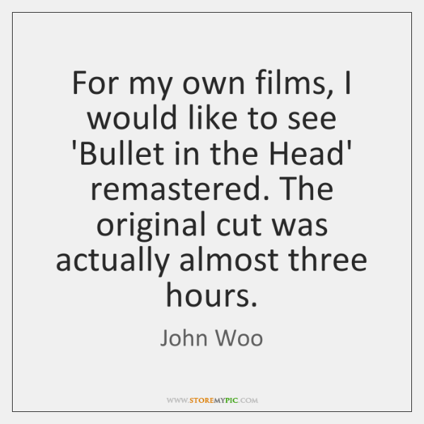 For my own films, I would like to see 'Bullet in the ...