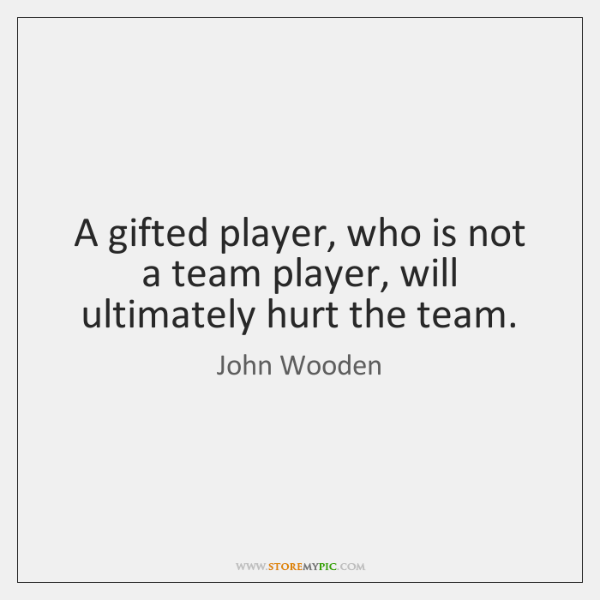 A gifted player, who is not a team player, will ultimately hurt ...