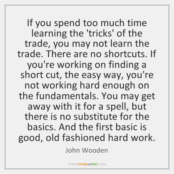 If you spend too much time learning the 'tricks' of the trade, ...