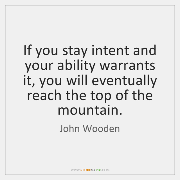 If you stay intent and your ability warrants it, you will eventually ...