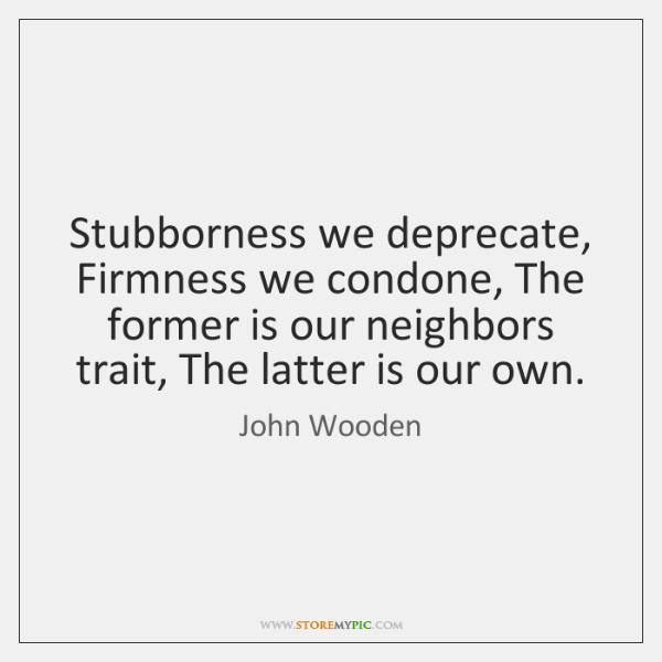 Stubborness we deprecate, Firmness we condone, The former is our neighbors trait, ...