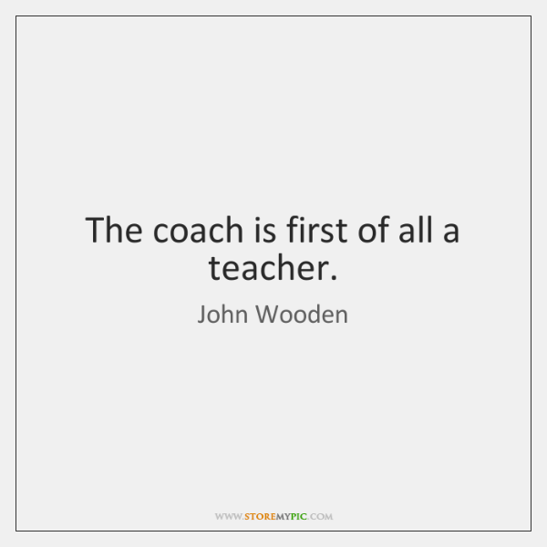 The coach is first of all a teacher.