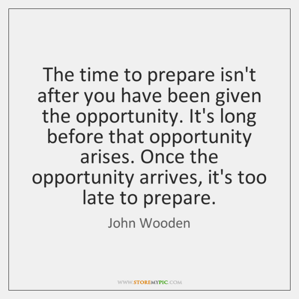 The time to prepare isn't after you have been given the opportunity. ...