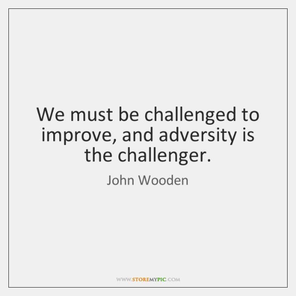 We must be challenged to improve, and adversity is the challenger.