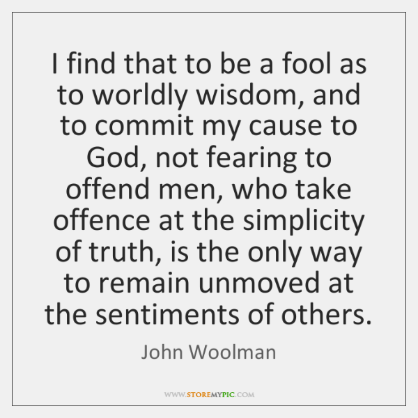 I find that to be a fool as to worldly wisdom, and ...