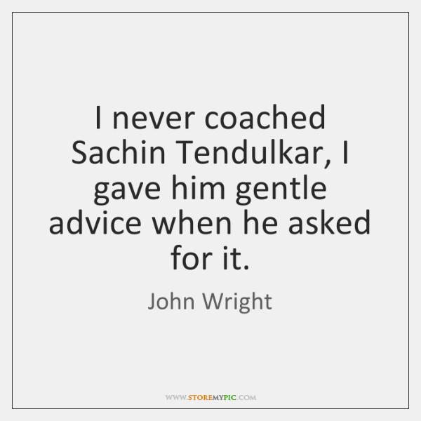 I never coached Sachin Tendulkar, I gave him gentle advice when he ...