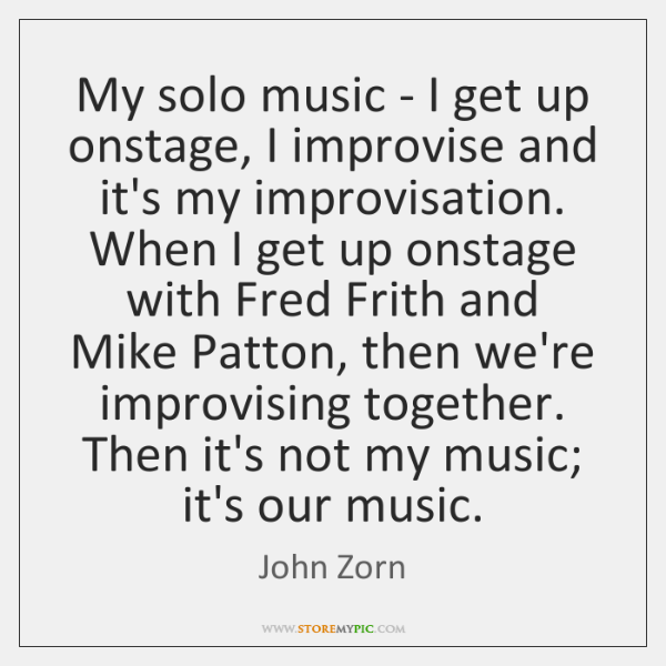 My solo music - I get up onstage, I improvise and it's ...
