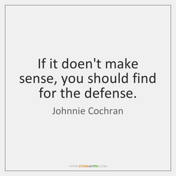 If it doen't make sense, you should find for the defense.