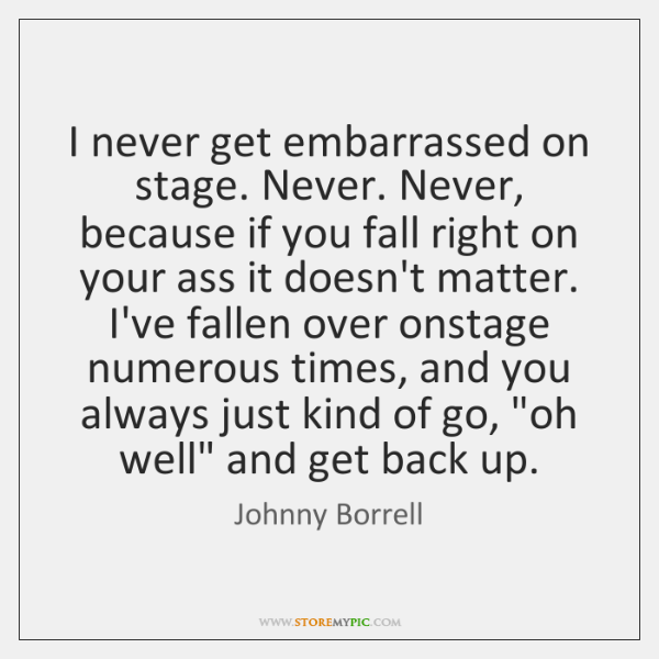 I never get embarrassed on stage. Never. Never, because if you fall ...