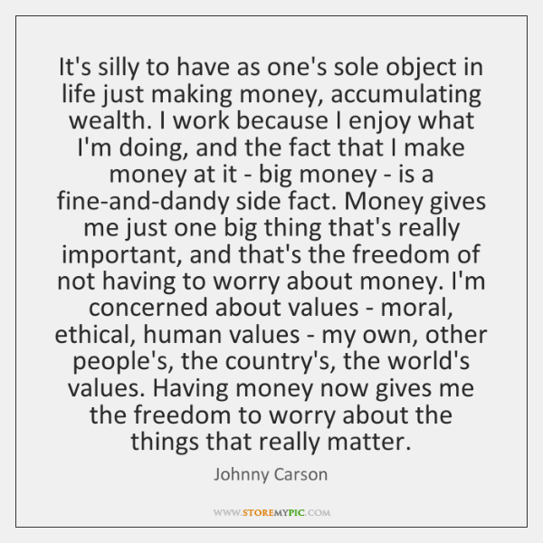 It's silly to have as one's sole object in life just making ...