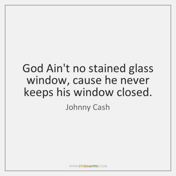 God Ain't no stained glass window, cause he never keeps his window ...