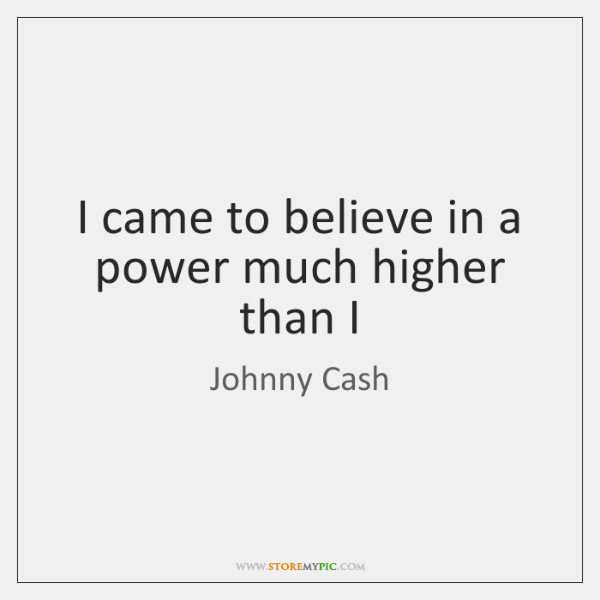 I came to believe in a power much higher than I