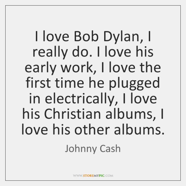 I love Bob Dylan, I really do. I love his early work, ...