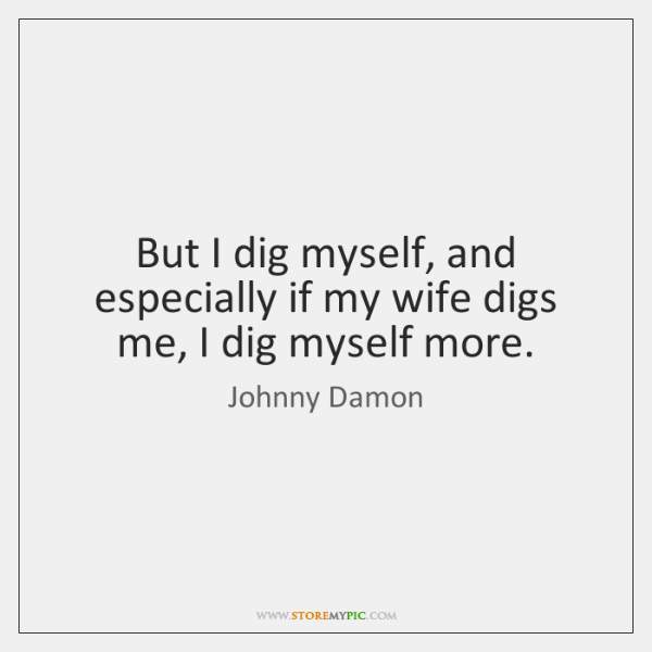 But I dig myself, and especially if my wife digs me, I ...