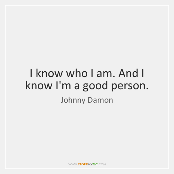 I know who I am. And I know I'm a good person.
