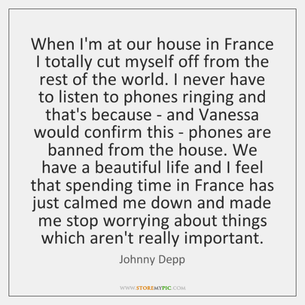 When I'm at our house in France I totally cut myself off ...