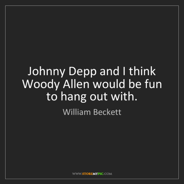William Beckett: Johnny Depp and I think Woody Allen would be fun to hang...