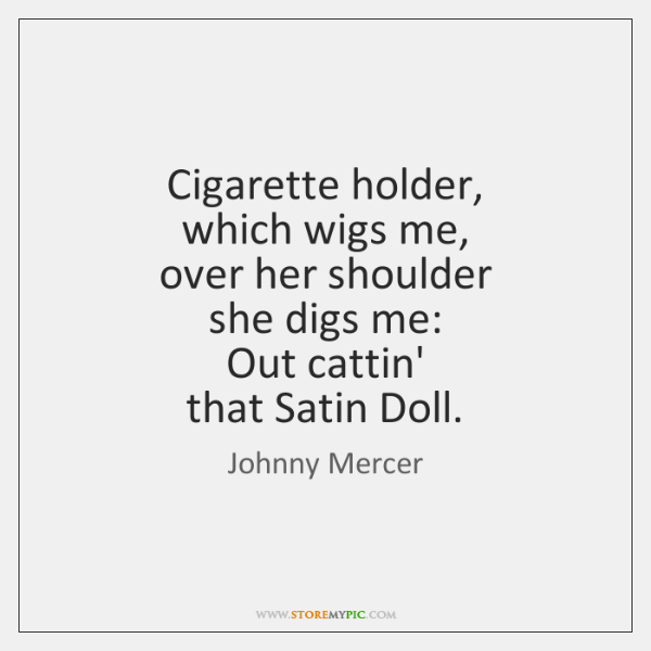 Cigarette holder,   which wigs me,   over her shoulder   she digs me:   Out ...