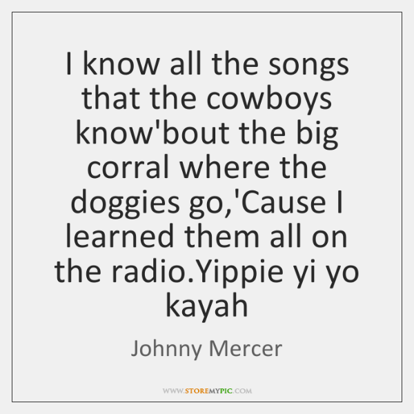 I know all the songs that the cowboys know'bout the big corral ...