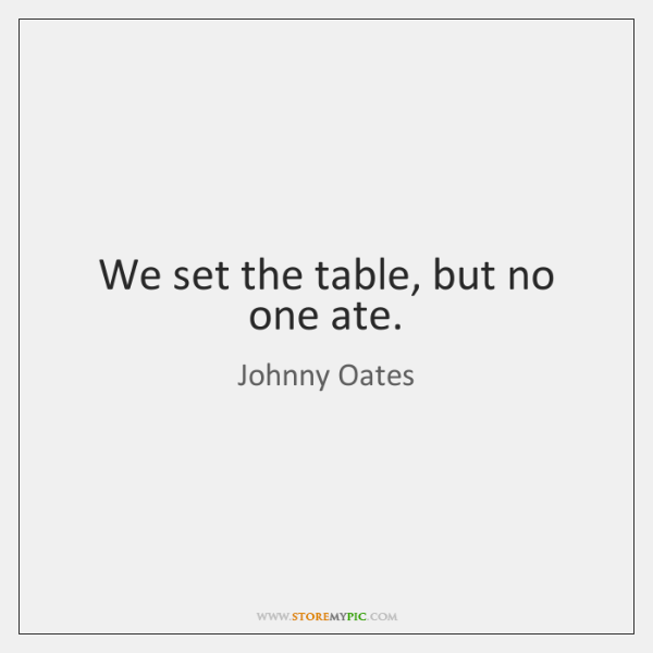 We set the table, but no one ate.