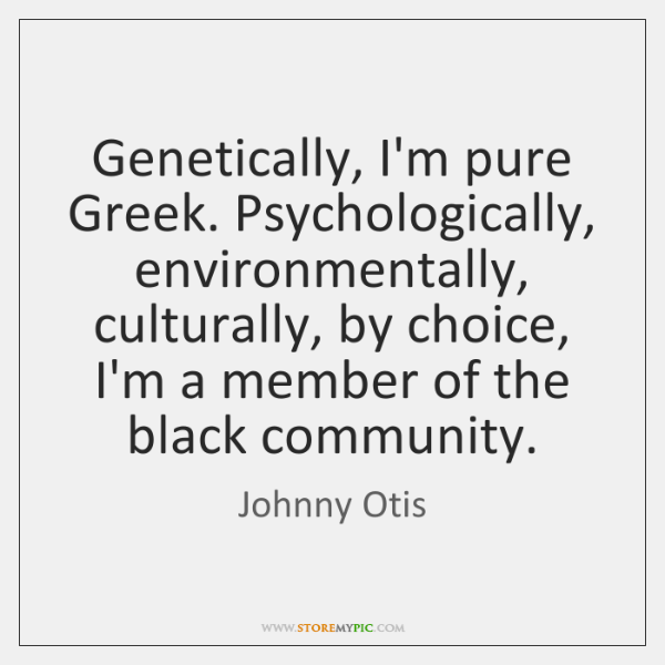 Genetically, I'm pure Greek. Psychologically, environmentally, culturally, by choice, I'm a member .