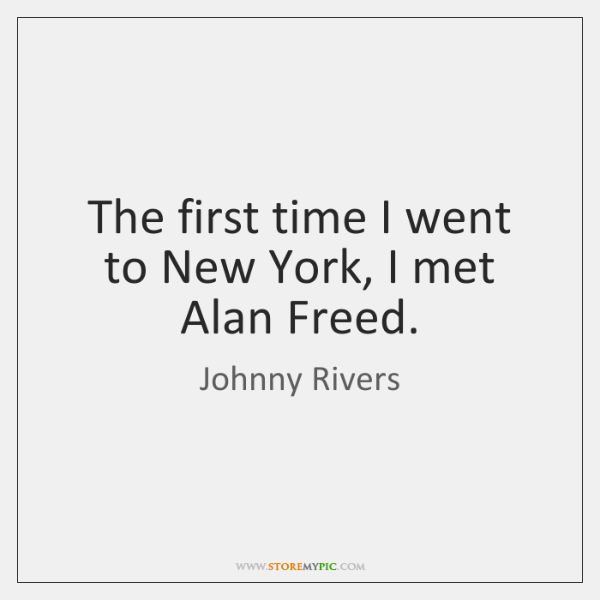 The first time I went to New York, I met Alan Freed.