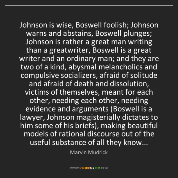 Marvin Mudrick: Johnson is wise, Boswell foolish; Johnson warns and abstains,...