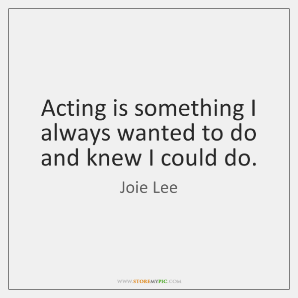Acting is something I always wanted to do and knew I could ...