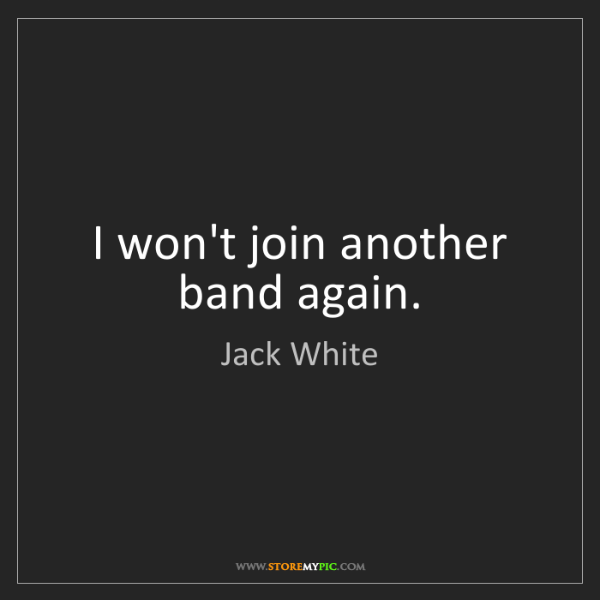 Jack White: I won't join another band again.