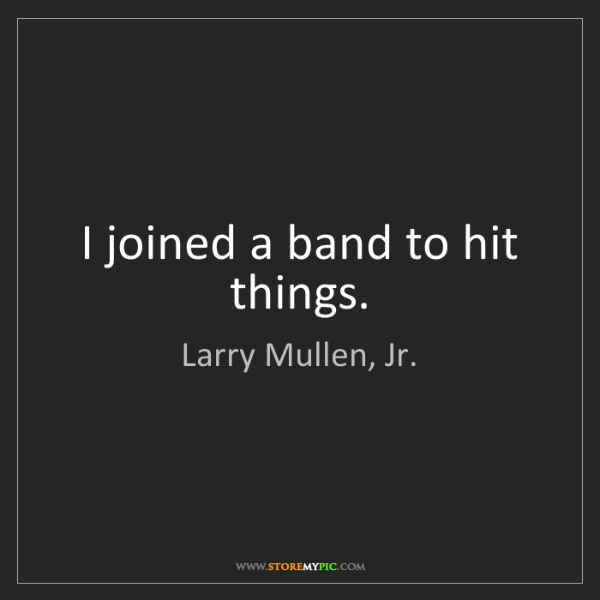 Larry Mullen, Jr.: I joined a band to hit things.