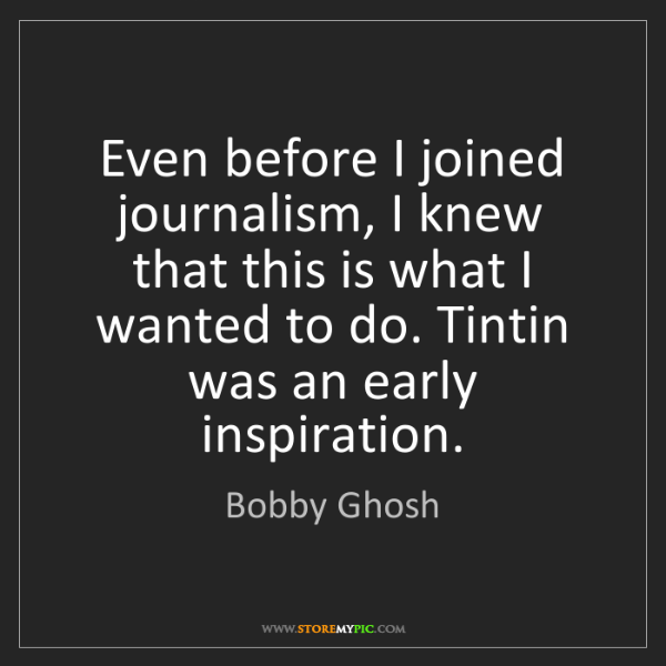 Bobby Ghosh: Even before I joined journalism, I knew that this is...