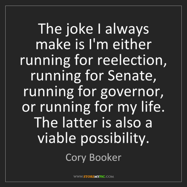 Cory Booker: The joke I always make is I'm either running for reelection,...