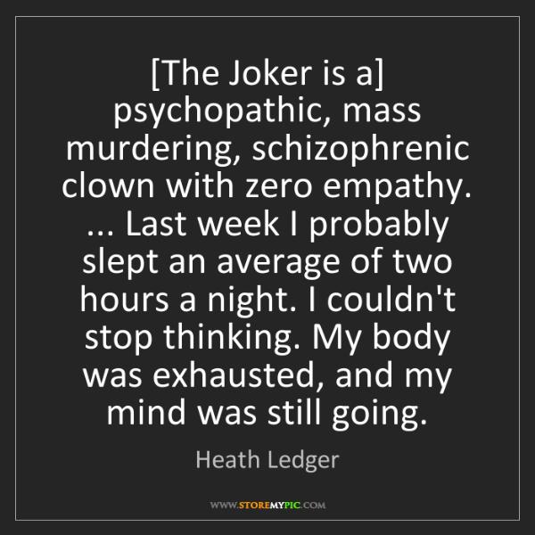Heath Ledger: [The Joker is a] psychopathic, mass murdering, schizophrenic...