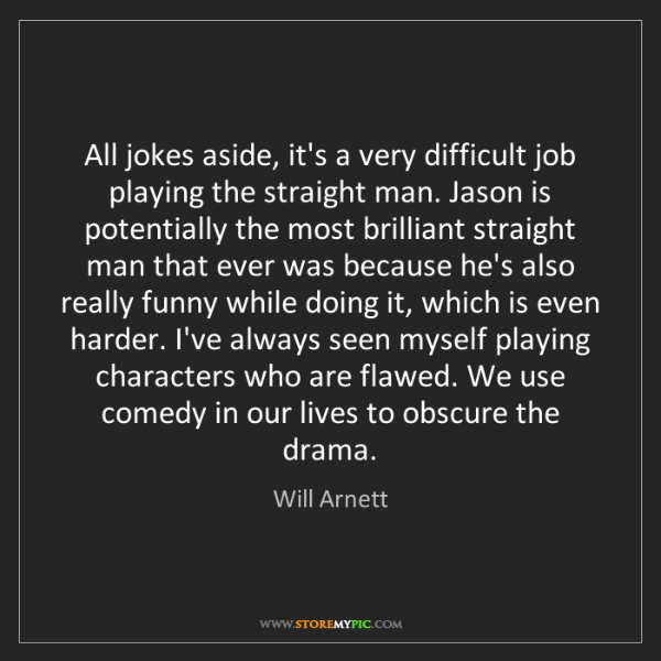 Will Arnett: All jokes aside, it's a very difficult job playing the...