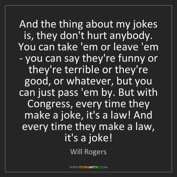 Will Rogers: And the thing about my jokes is, they don't hurt anybody....