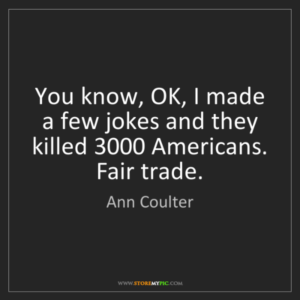 Ann Coulter: You know, OK, I made a few jokes and they killed 3000...