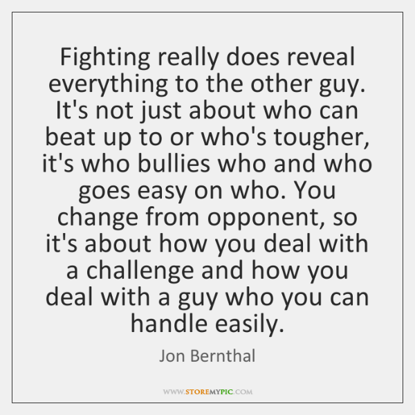Fighting really does reveal everything to the other guy. It's not just ...