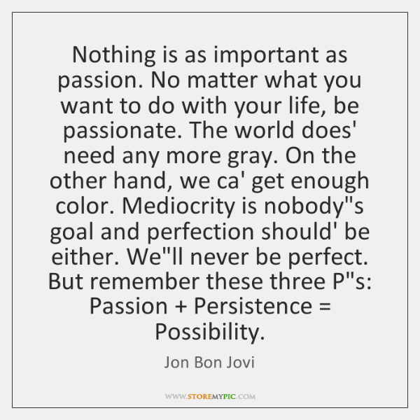 Nothing is as important as passion. No matter what you want to ...