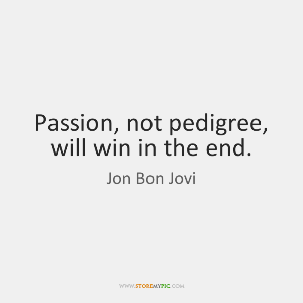 Passion, not pedigree, will win in the end.