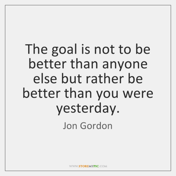 The goal is not to be better than anyone else but rather ...
