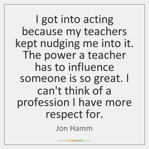 I got into acting because my teachers kept nudging me into it. ...