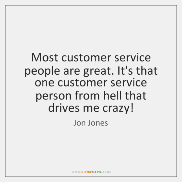 Most customer service people are great. It's that one customer service person ...