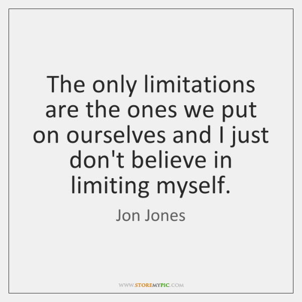 The only limitations are the ones we put on ourselves and I ...
