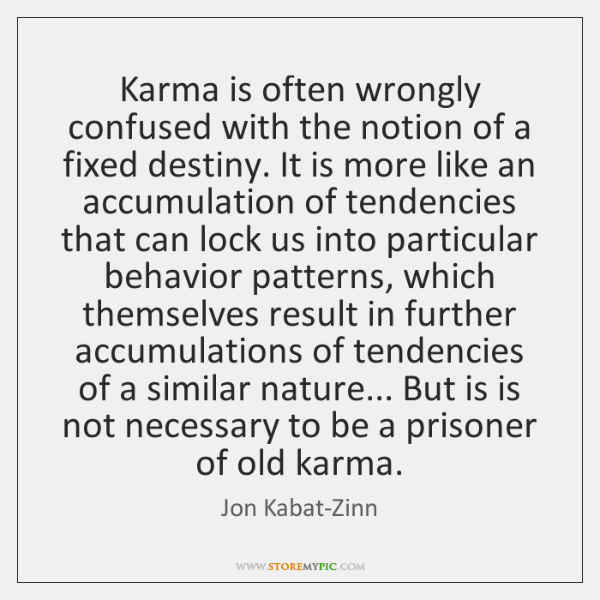 Karma is often wrongly confused with the notion of a fixed destiny. ...