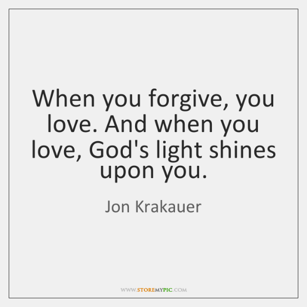 When you forgive, you love. And when you love, God's light shines ...