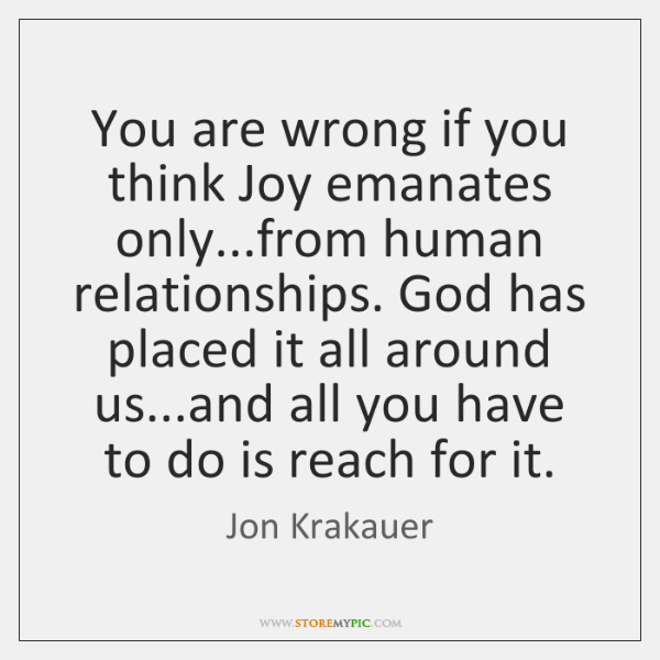 You are wrong if you think Joy emanates only...from human relationships. ...
