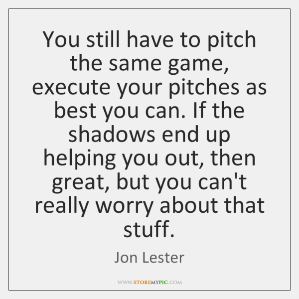 You still have to pitch the same game, execute your pitches as ...