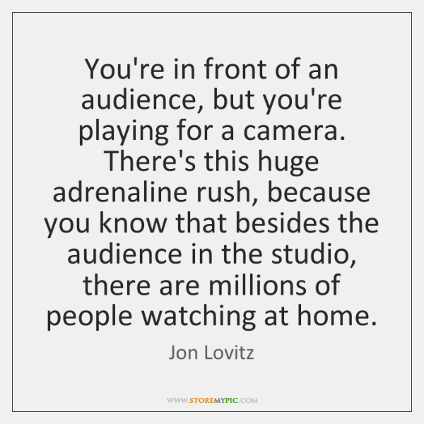 You're in front of an audience, but you're playing for a camera. ...